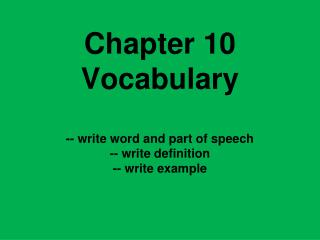 Chapter 10 Vocabulary -- write word and part of speech -- write definition -- write example