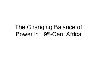 The Changing Balance of Power in 19 th -Cen. Africa