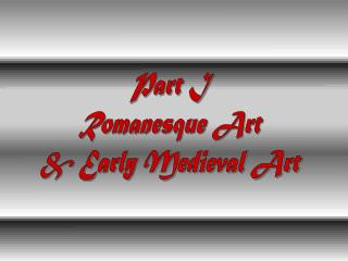 Part I Romanesque Art & Early Medieval Art