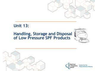 Unit 13: Handling, Storage and Disposal  of Low Pressure SPF Products