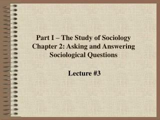 Part I – The Study of Sociology Chapter 2: Asking and Answering Sociological Questions