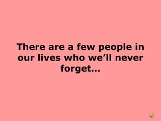 There are a few people in our lives who we'll never forget…