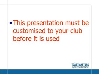 This presentation must be customised to your club before it is used
