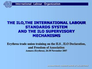 THE ILO,THE INTERNATIONAL LABOUR STANDARDS SYSTEM  AND THE ILO SUPERVISORY MECHANISMS