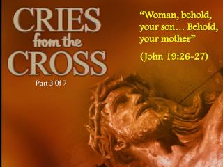 """Woman, behold,   your son… Behold, your mother"" (John 19:26-27)"