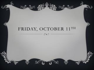 Friday, October 11 th
