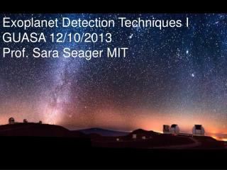 Exoplanet Detection Techniques I GUASA 12/10/2013 Prof. Sara  Seager MIT