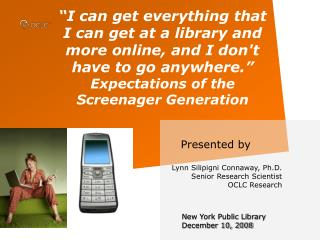 Presented by  Lynn Silipigni Connaway, Ph.D. Senior Research Scientist OCLC Research