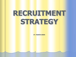RECRUITMENT STRATEGY BY : PRAMITA SINGH