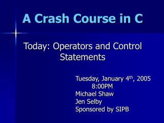 A Crash Course in C Today: Operators and Control Statements