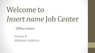 Welcome to  Insert name  Job Center