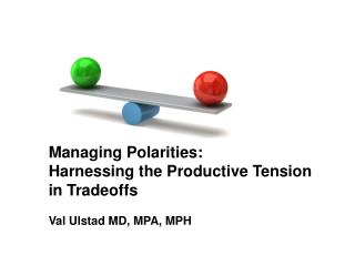 Managing Polarities:  Harnessing the Productive Tension  in Tradeoffs Val Ulstad MD, MPA, MPH