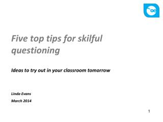 Five top tips for skilful questioning Ideas to try out in your classroom tomorrow Linda Evans