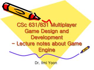 CSc 631/831 Multiplayer Game Design and Development - Lecture notes about Game Engine