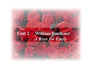 Unit 2 William Faulkner                 A Rose for Emily