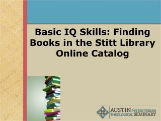 Basic IQ Skills: Finding Books in the Stitt Library Online Catalog
