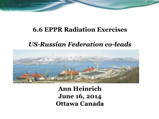 6.6 EPPR Radiation  Exercises US-Russian Federation co-leads Ann Heinrich June  16, 2014