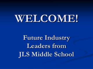 WELCOME! Future Industry Leaders from JLS Middle School