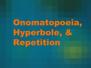 Onomatopoeia, Hyperbole, & Repetition