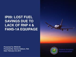 Presented To: IPACG/39 Presented By: Dennis Addison, FAA Date: February 5-6, 2014