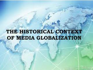 THE HISTORICAL CONTEXT OF MEDIA GLOBALIZATION