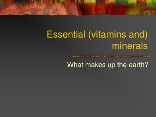 Essential (vitamins and) minerals