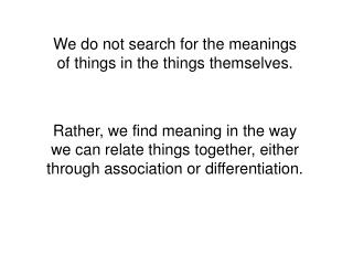We do not search for the meanings of things in the things themselves.