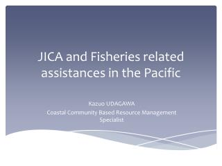 JICA and Fisheries related assistances in the Pacific