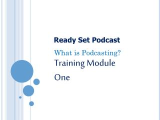 What is Podcasting? Training Module One