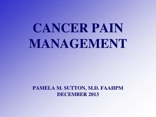CANCER PAIN MANAGEMENT PAMELA M. SUTTON, M.D. FAAHPM DECEMBER 2013