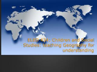 ELED 434: Children and Social    Studies: teaching Geography for understanding