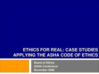 ETHICS FOR REAL: CASE STUDIES APPLYING THE ASHA CODE OF ETHICS