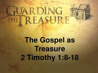 The Gospel as Treasure 2 Timothy 1:8-18