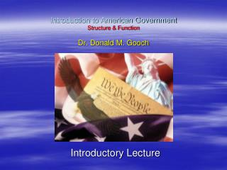 Introduction to American Government Structure & Function Dr. Donald M. Gooch