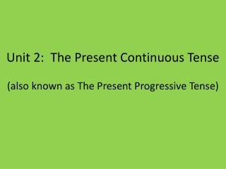 Unit 2:  The Present Continuous Tense  (also known as The Present Progressive Tense)
