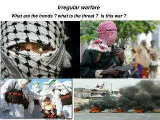Irregular warfare What are the trends ? what is the threat ?  Is this war ?