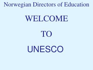 Norwegian Directors of Education WELCOME  TO  UNESCO