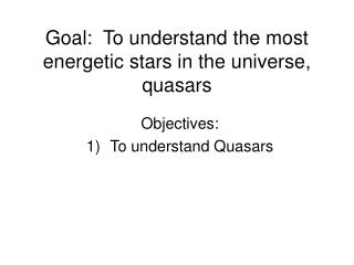 Goal:  To understand the most energetic stars in the universe, quasars
