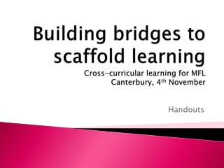 Building bridges to scaffold learning Cross-curricular learning for MFL Canterbury, 4 th  November