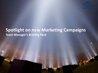 Spotlight on new Marketing Campaigns  Team Manager's Briefing Pack