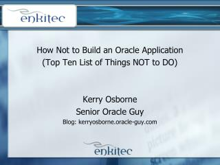 How Not to Build an Oracle Application (Top Ten List of Things NOT to DO) Kerry Osborne