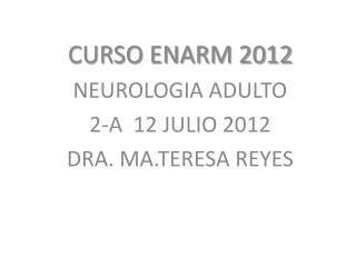 CURSO ENARM 2012 NEUROLOGIA ADULTO 2-A  12 JULIO 2012 DRA. MA.TERESA REYES