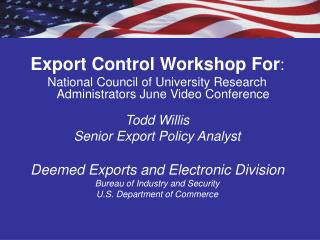 Export Control Workshop For : National Council of University Research Administrators June Video Conference Todd Willis S