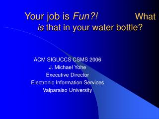Your job is  Fun?!               What  is  that in your water bottle?