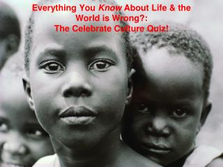 Everything You Know About Life & the World is Wrong?: The Celebrate Culture Quiz!