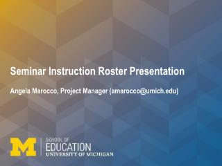 Seminar Instruction Roster Presentation  Angela Marocco, Project Manager (amarocco@umich)