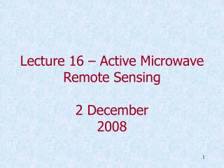 Lecture 16 – Active Microwave Remote Sensing 2 December 2008