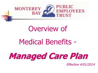 Overview of  Medical Benefits - Managed Care Plan Effective 4/01/2014