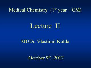 Medical Chemistry  (1 st  year – GM) Lecture  II MUDr. Vlastimil Kulda October 9 th , 2012