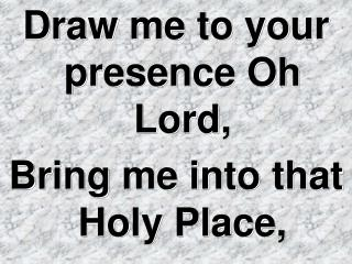 Draw me to your presence Oh Lord, Bring me into that Holy Place,
